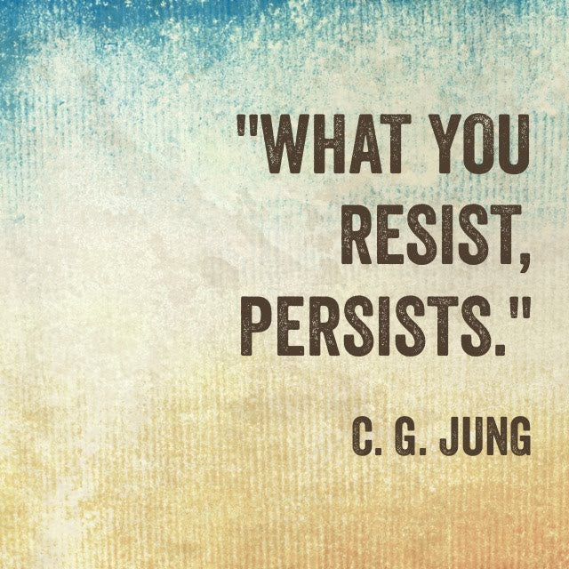 What You Resist, Persists