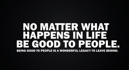 No Matter What Happens In Life, Be Good to People