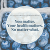 You Matter. Your Health Matters. No Matter What.