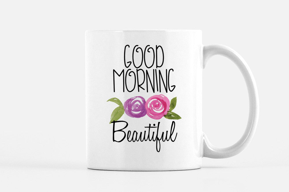 Good Morning Beautiful Mug Coffee Mug Gift - Morning Coffee Mug Watercolor Floral Mug Gift - Tea Mug Cute Gift for Her - Watercolor Rose Mug