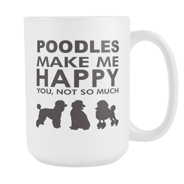 Poodles Make Me Happy - You, Not So Much - 15oz White Mug