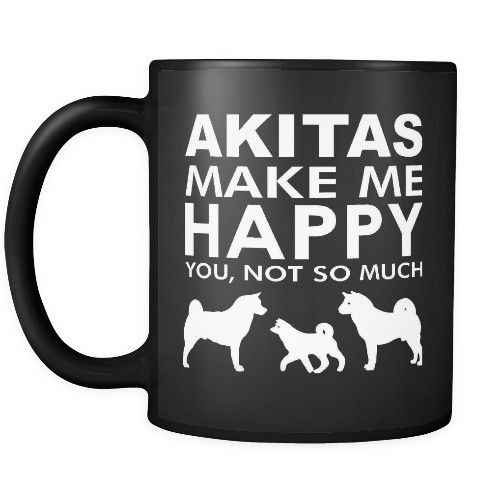 Akita Lover Gifts Akitas Make Me Happy - You, Not So Much 11oz Black Coffee ...