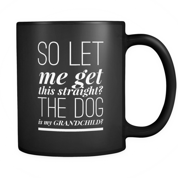So Let Me Get This Straight? - Black 11oz Mug