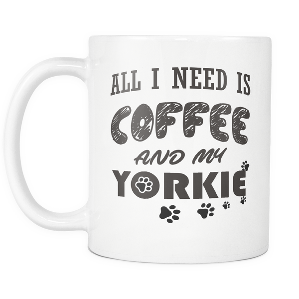 All I Need Is Coffee and My Yorkie 11oz Coffee White Mug