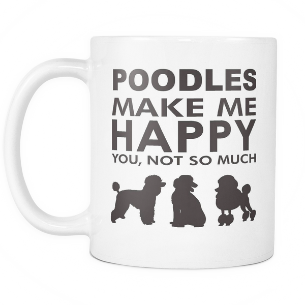Poodles Make Me Happy - You, Not So Much - 11oz White Mug