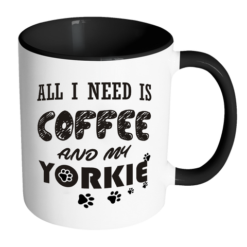 All I Need Is Coffee And My Yorkie Accent 11oz Mug