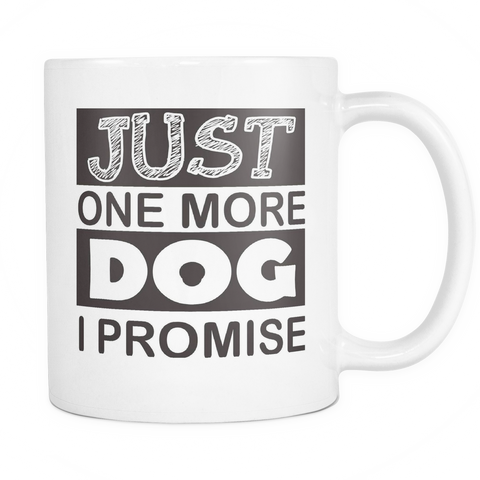 Just One More Dog I Promise - 11oz White Coffee Mug