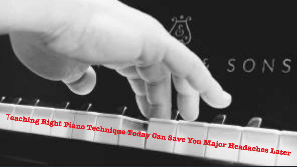 Teaching Right Piano Technique Today Can Save You Major Headaches Later
