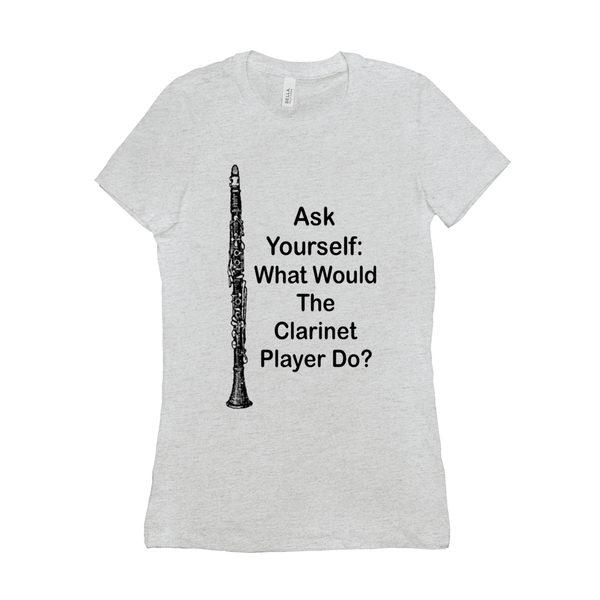 clarinet T-Shirt - Ask Yourself: What Would The Clarinet Player Do - Women's