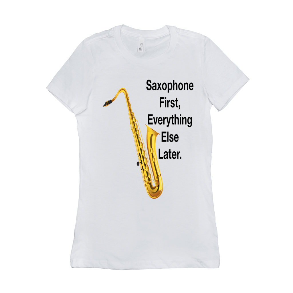 Saxophone T Shirt - Saxophone First, Everything Else Later - Women's