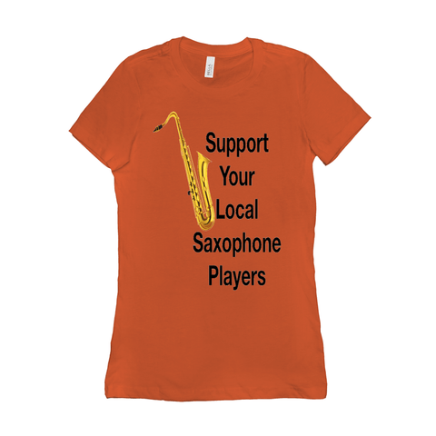 Saxophone T Shirt - Support Your Local Saxophone Players - women's