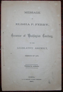 FERRY, Elisha Peyre (1825-1895). Message of Elisha P. Ferry, Governor of Washington Territory, to the Legislative Assembly, Session of 1877. Olympia: C. B. Bagley, Public Printer, 1877.