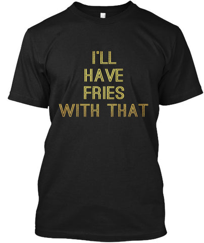 I'll Have Fries With That Funny Foodie - lkrseller shirts Men's Shirts, t-shirts, hoodies, tank tops, custom