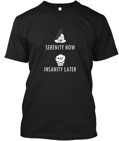 Serenity Now Insanity Later Funny T-Shir - lkrseller shirts Men's Shirts, t-shirts, hoodies, tank tops, custom