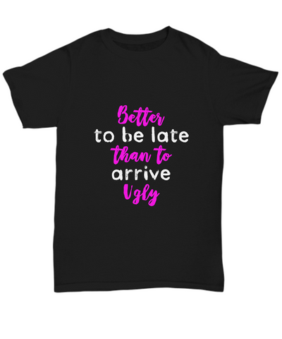 Better To Be Late Than To Arrive Ugly Funny T-Shirt - lkrseller, Shirt / Hoodie ,