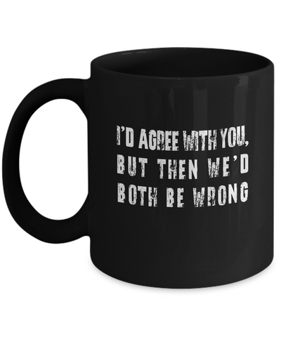 I'd Agree With You But Then We'd Both Be Wrong Coffee Mug - lkrseller, Mugs ,