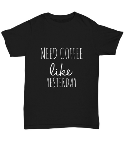 Need Coffee Like Yesterday Funny Cafe Lovers T-Shirt - lkrseller shirts Shirt / Hoodie, t-shirts, hoodies, tank tops, custom