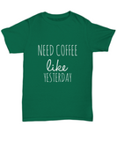 Need Coffee Like Yesterday Funny Cafe Lovers T-Shirt - lkrseller, Shirt / Hoodie ,