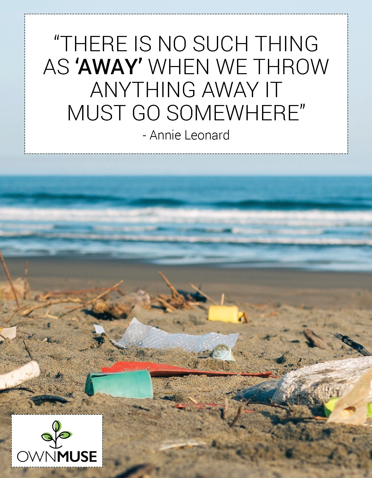 """""""There is no such thing  as 'away' when we throw anything away it  must go somewhere"""" - Annie Leonard"""