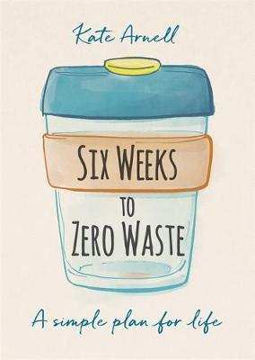Six Weeks Zero Waste by Kate Arnell