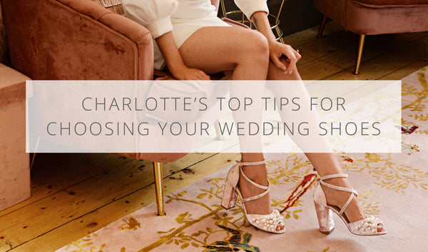 Charlotte's top tips for choosing the perfect wedding shoes