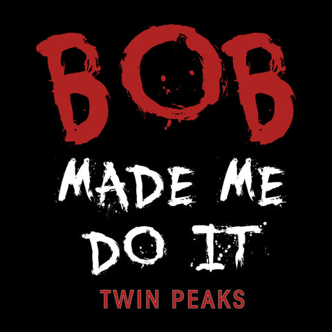 Twin Peaks Bob Made Me Do It