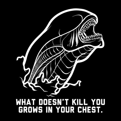 Alien What Doesnt Kill You Grows In Your Chest