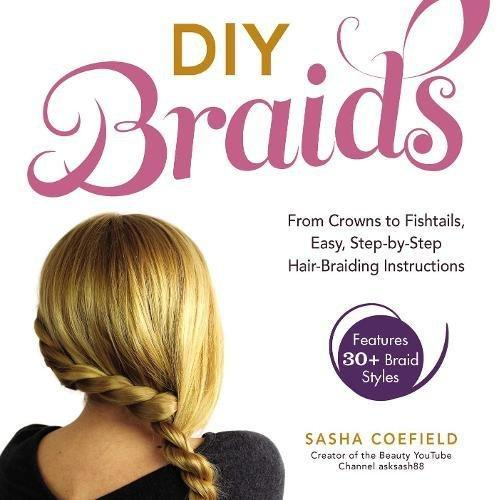 DIY Braids : From Crowns to Fishtails, Easy, Step-by-Step Hair-Braiding Instructions - D'Autores