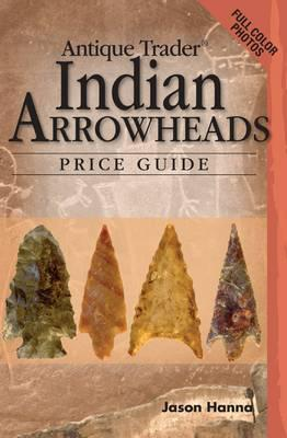 Antique Trader Indian Arrowheads Price Guide (Antique Trader Arrowhead Identification and Price Guide by Jason Hanna - D'Autores