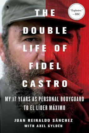 The Double Life of Fidel Castro: My 17 Years as Personal Bodyguard to El Lider Maximo - D'Autores