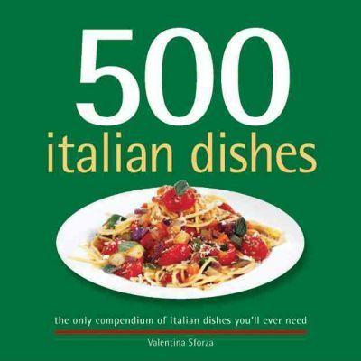 500 Italian Dishes: The Only Compendium of Italian Dishes You'll Ever Need