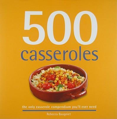 500 Casseroles: The Only Casserole Compendium You'll Ever Need - D'Autores