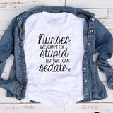 Nurses Can't Fix Stupid T Shirt