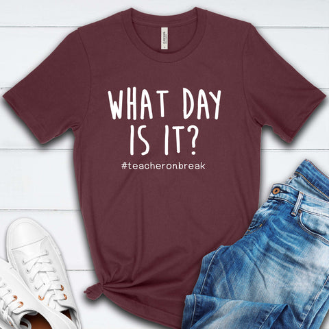 What Day is it? Teacher on Break funny T Shirt