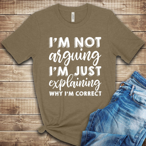 I'm not Arguing, I'm just Explaining why I'm Correct T Shirt