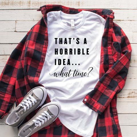 That's a Horrible Idea . . . What Time? T Shirt