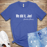 We did it, Joe! T Shirt