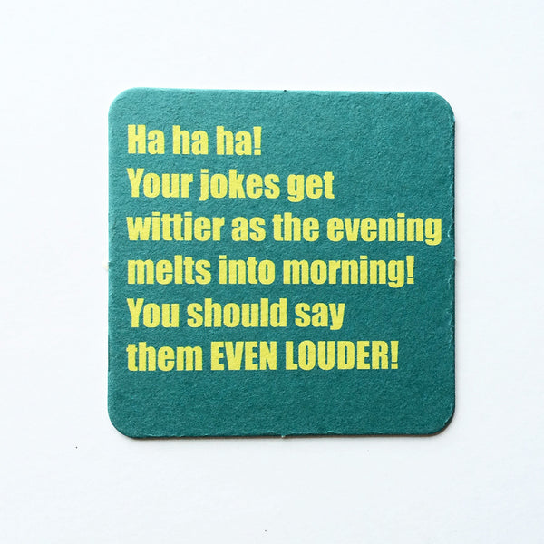 Yes, darling. Louder is always better. Coaster.