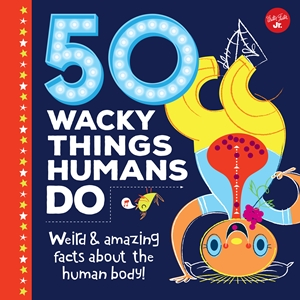 50 Wacky Things Humans Do by Walter Foster Jr. Creative Team Weird & amazing facts about the human body! *** LAST ONE ***