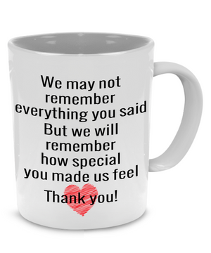 """We May Not Remember Everything You Said, But We Will Remember How Special You Made Us Feel. Thank-You!"" Teacher Coffee Mug"