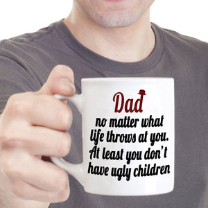 Funny Fathers Day Gift Coffee Mug Dad No Matter What Life Throws at You at Least You Don't Have Ugly Children, Printed on Both Sides! - Stir Crazy Gifts