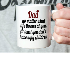 Funny Fathers Day Gift Coffee Mug Dad No Matter What Life Throws at You at Least You Don't Have Ugly Children, Printed on Both Sides!