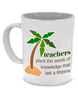 Teachers Plant the Seeds of Knowledge That Last a Lifetime - Teacher Coffee Mug