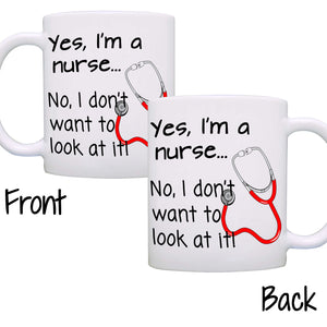 Yes, I'm a nurse... No, I don't want to look at it! - Nurse Gift Mug