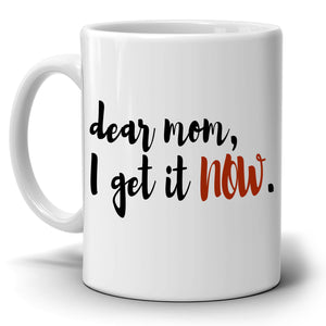 Mothers Day and Birthday Gifts Mug Dear Mom, I Get it Now Coffee Cup, Printed on Both Sides! - Stir Crazy Gifts