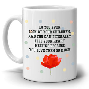 Do You Ever Look At Your Children And Feel Your Heart Melting Coffee Mug, Printed on Both Sides! - Stir Crazy Gifts