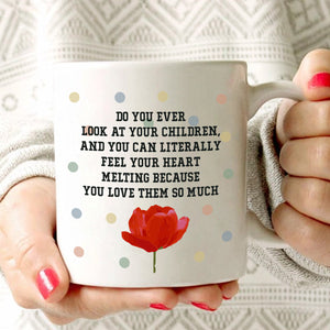 Mothers Day Present Gift Mug Do You Ever Look At Your Children, And You Can Literally Feel Your Heart Melting Because You Love Then So Much, Printed on Both Sides!