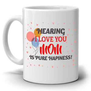 Mothers Day and Birthday Thank You Gifts for Moms Mug Hearing I Love You Mom Is Pure Happiness, Printed on Both Sides!