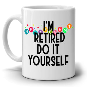 Humorous Retirement Gag Party Supplies Gifts Mug for Men and Women I'm Retired Do it Yourself Coffee Cup, Printed on Both Sides! - Stir Crazy Gifts