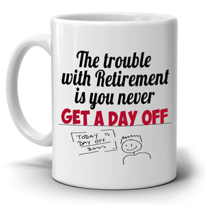 Funny Retired Gag Gifts Mug The Trouble With Retirement is You Never Get a Day Off Coffee Cup, Printed on Both Sides! - Stir Crazy Gifts